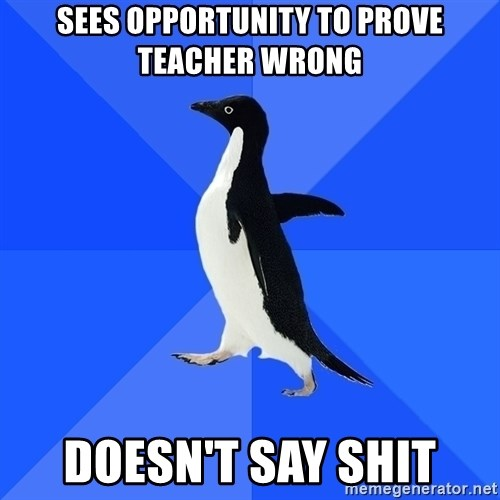 Socially Awkward Penguin - Sees opportunity to prove teacher wrong doesn't say shit