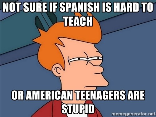 Futurama Fry - Not sure if spanish is hard to teach or american teenagers are stupid