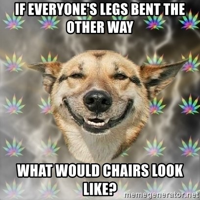 Stoner Dog - if everyone's legs bent the other way what would chairs look like?