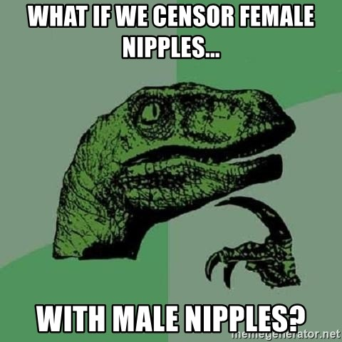 Philosoraptor - What if we censor female nipples... with male nipples?