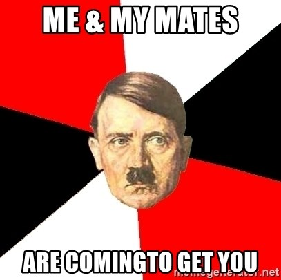 Advice Hitler - Me & mY MATES  ARE COMINGTO GET YOU