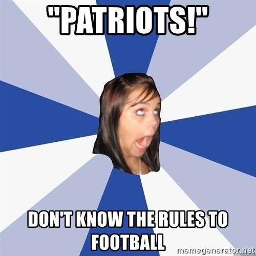 """Annoying Facebook Girl - """"PATRIOTS!"""" don't know the rules to football"""
