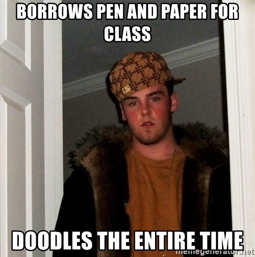 Scumbag Steve - borrows pen and paper for class doodles the entire time