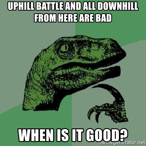 Philosoraptor - uphill battle and all downhill from here are bad when is it good?