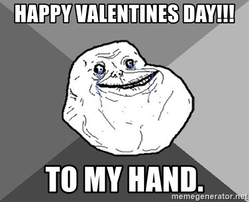 happy valentines day to my hand forever alone - Forever Alone Valentines Day
