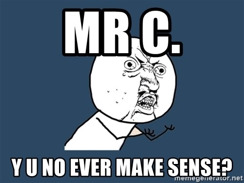 Y U No - MR C. Y u no ever make sense?