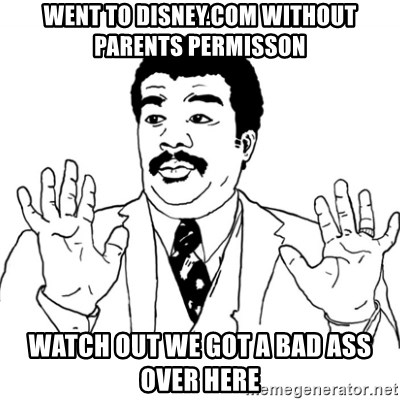 AY SI - WENT TO DISNEY.COM WITHOUT PARENTS PERMISSON WATCH OUT WE GOT A BAD ASS OVER HERE