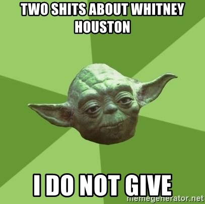 Advice Yoda Gives - TWO SHITS ABOUT WHITNEY HOUSTON I DO NOT GIVE