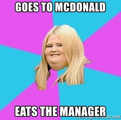 Fat Girl - Goes to mcdonald eats the manager
