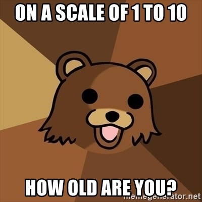 Pedobear - On a scale of 1 to 10 How old are you?