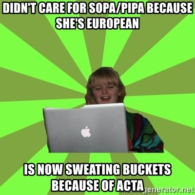 Female Internet Troll  - Didn't care for Sopa/pipa because she's european Is now sweating buckets because of ACTA