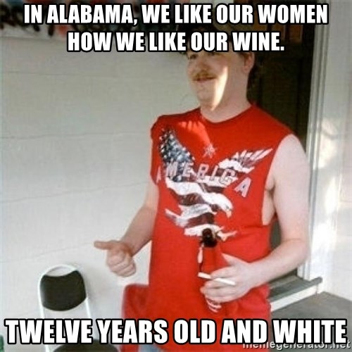 Redneck Randal - in alabama, we like our women how we like our wine. twelve years old and white