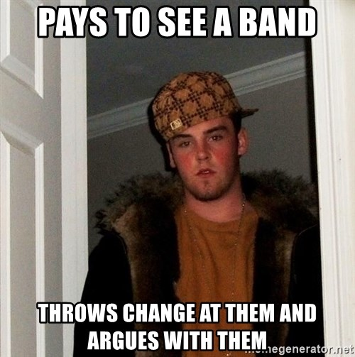 Scumbag Steve - pays to see a band throws change at them and argues with them
