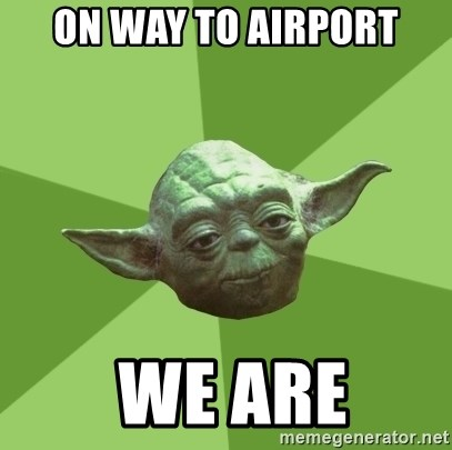 Advice Yoda Gives - on way to airport  we are