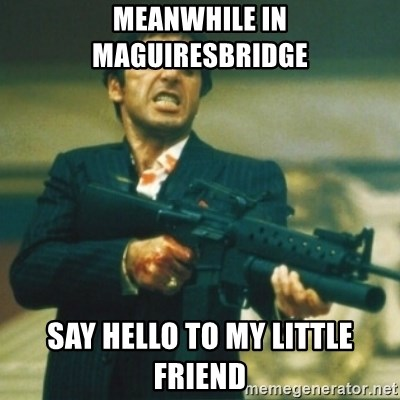 Tony Montana - MeANWHILE IN MAGUIRESBRIDGE SAY HELLO TO MY LITTLE FRIEND