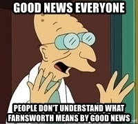 Professor Farnsworth - Good News Everyone People Don't understand what farnsworth means by good news