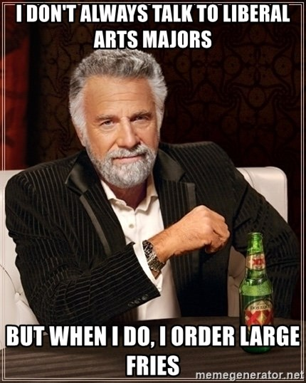Dos Equis Guy gives advice - I DON'T ALWAYS TALK TO LIBERAL ARTS MAJORS BUT WHEN I DO, I ORDER LARGE FRIES