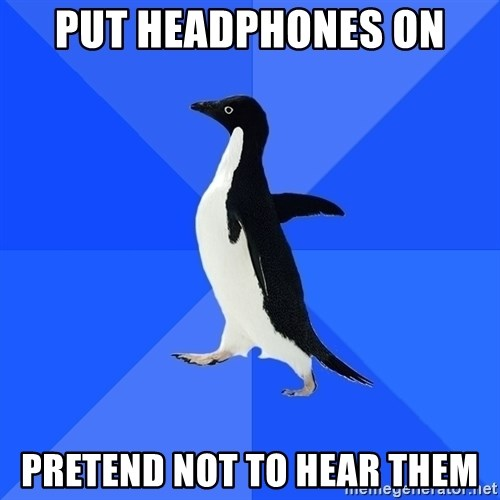 Socially Awkward Penguin - Put headphones on pretend not to hear them