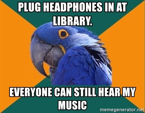 Paranoid Parrot - Plug Headphones in at library. everyone can still hear my music