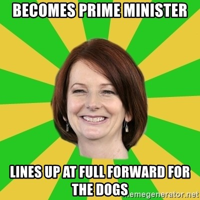 Julia Gillard - Becomes Prime Minister Lines up at full forward for the dogs