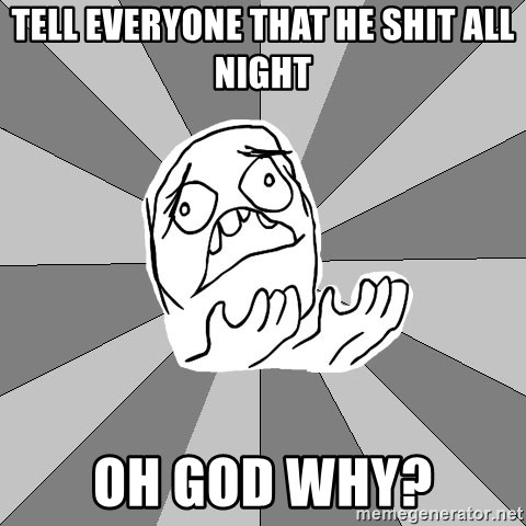 Whyyy??? - tell everyone that he shit all night Oh god why?