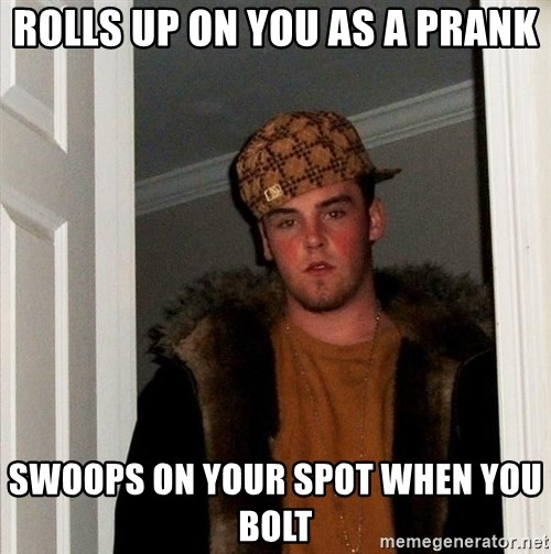 Scumbag Steve - Rolls up on you as a prank Swoops on your spot when you bolt