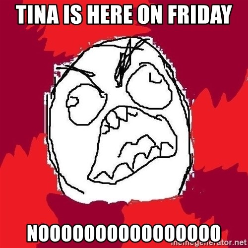 Rage FU - tina is here on friday noooooooooooooooo