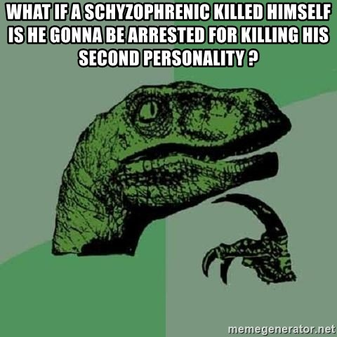 Philosoraptor - What if a schyzophrenic killed himself is he gonna be arrested for killing his second personality ?