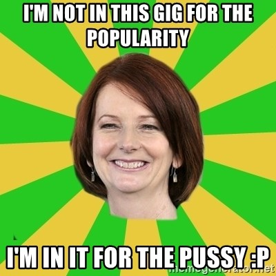 Julia Gillard - I'm not in this gig for the popularity I'm in it for the pussy :p
