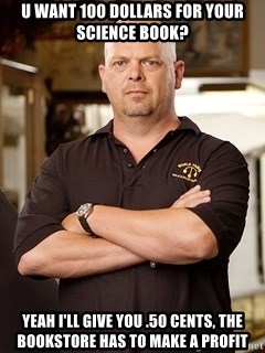 Rick Harrison - U want 100 dollars for your science book? Yeah I'll give you .50 cents, the bookstore has to make a profit