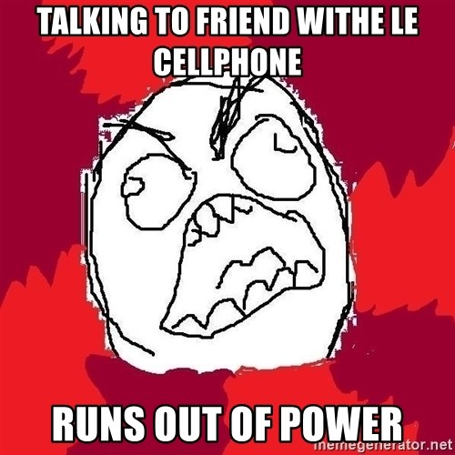Rage FU - tALKING TO FRIEND WITHE LE CELLPHONE RUNS OUT OF POWER