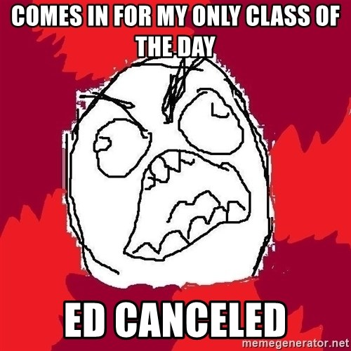 Rage FU - comes in for my only class of the day ed canceled