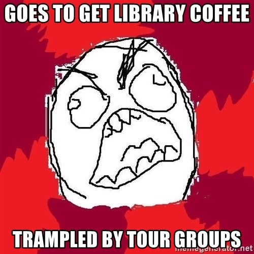 Rage FU - Goes to get library coffee trampled by tour groups