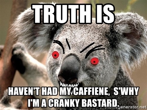 Abortion Koala - Truth is haven't had my caffiene,  S'why I'm a cranky bastard.