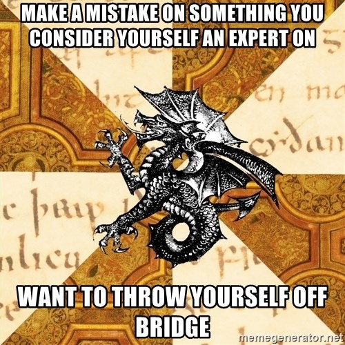 History Major Heraldic Beast - Make a mistake on something you consider yourself an expert on Want to throw yourself off bridge