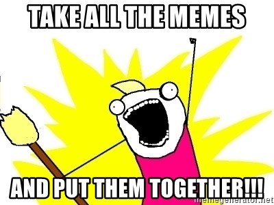 X ALL THE THINGS - Take all the memes And put them together!!!