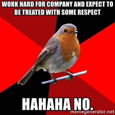 Retail Robin - work hard for company and expect to be treated with some respect hahaha no.
