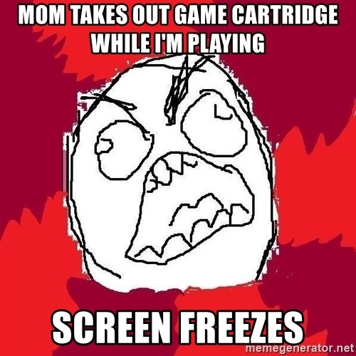 Rage FU - Mom takes out game cartridge while I'm playing Screen freezes