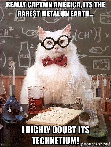Chemistry Cat - Really captain america, its the rarest metal on earth... i highly doubt its technetium!