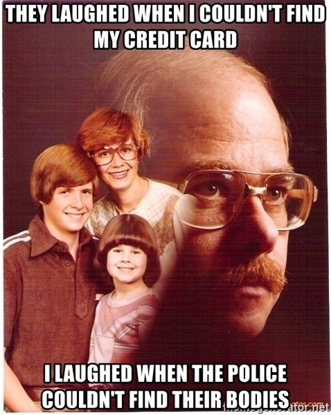 Vengeance Dad - They laughed when i couldn't find my credit card I LAUGHED WHEN the police couldn't find their bodies