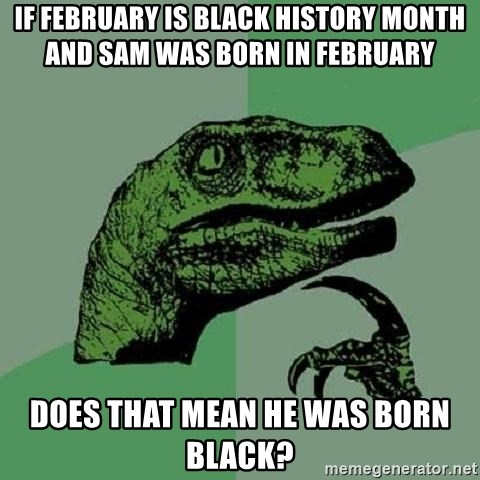 Philosoraptor - if february is black history month and sam was born in february does that mean he was born black?