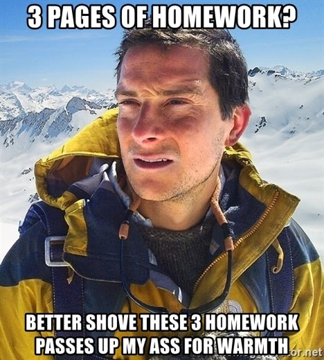 Bear Grylls - 3 pages of homework? better shove these 3 homework passes up my ass for warmth