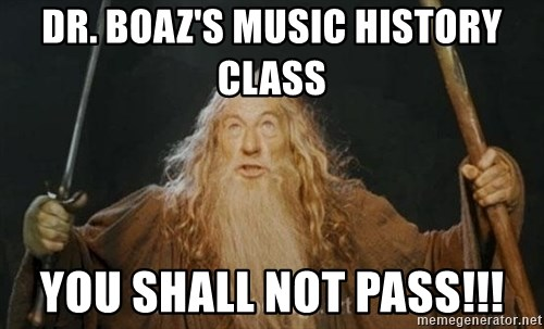 You shall not pass - Dr. boaz's music history class YOU SHALL NOT PASS!!!
