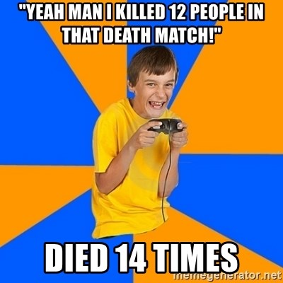 """Annoying Gamer Kid - """"yeah man i killed 12 people in that death match!"""" died 14 times"""