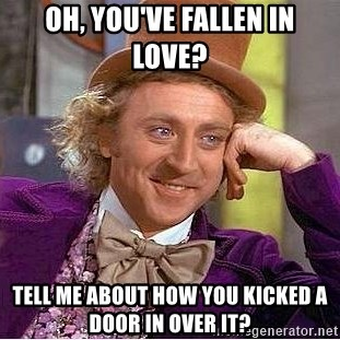Willy Wonka - Oh, you've fallen in love? tell me about how you kicked a door in over it?