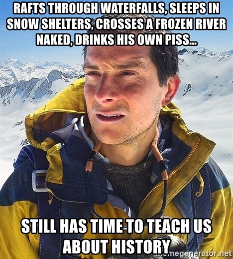 Bear Grylls - rafts through waterfalls, sleeps in snow shelters, crosses a frozen river naked, drinks his own piss... still has time to teach us about history