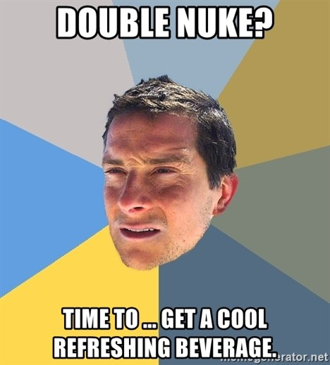 Bear Grylls - Double Nuke? Time to ... Get a cool refreshing beverage.