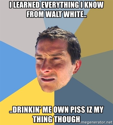 Bear Grylls - i learned everything i know from walt white.. ..drinkin' me own piss iz my thing though