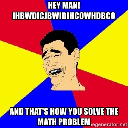 journalist - Hey Man! Ihbwdicjbwidjhcowhdbco And that's how you solve the math problem