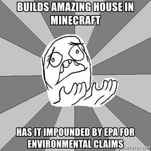 Whyyy??? - builds amazing house in minecraft has it impounded by epa for ENVIRONMENTAL claims